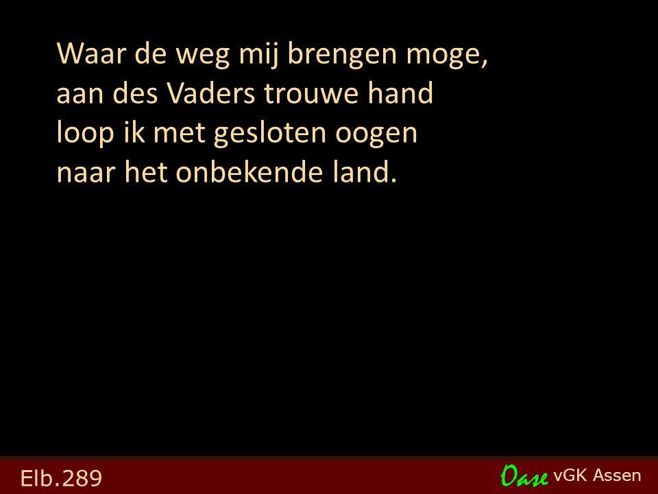 vGK Assen Oase Elb.289 Waar de weg mij brengen moge, aan des Vaders trouwe hand loop ik met gesloten oogen naar het onbekende land.