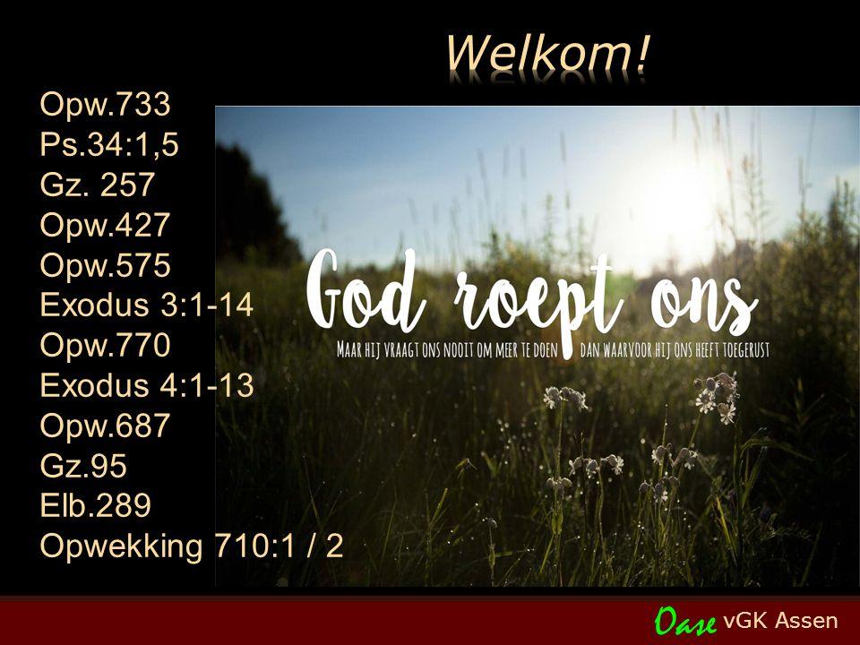 vGK Assen Oase Opw.733 Ps.34:1,5 Gz. 257 Opw.427 Opw.575 Exodus 3:1-14 Opw.770 Exodus 4:1-13 Opw.687 Gz.95 Elb.289 Opwekking 710:1 / 2