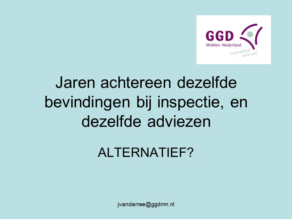 jvanderree@ggdmn.nl Jaren achtereen dezelfde bevindingen bij inspectie, en dezelfde adviezen ALTERNATIEF?