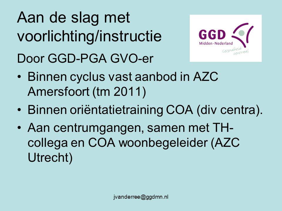 jvanderree@ggdmn.nl Aan de slag met voorlichting/instructie Door GGD-PGA GVO-er Binnen cyclus vast aanbod in AZC Amersfoort (tm 2011) Binnen oriëntatietraining COA (div centra).