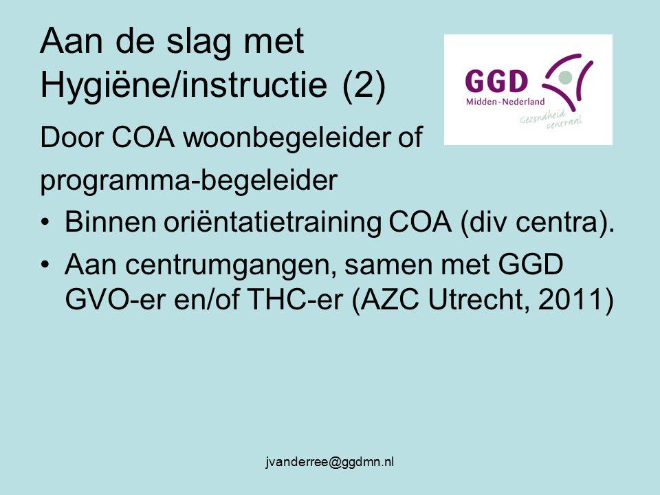 jvanderree@ggdmn.nl Aan de slag met Hygiëne/instructie (2) Door COA woonbegeleider of programma-begeleider Binnen oriëntatietraining COA (div centra).
