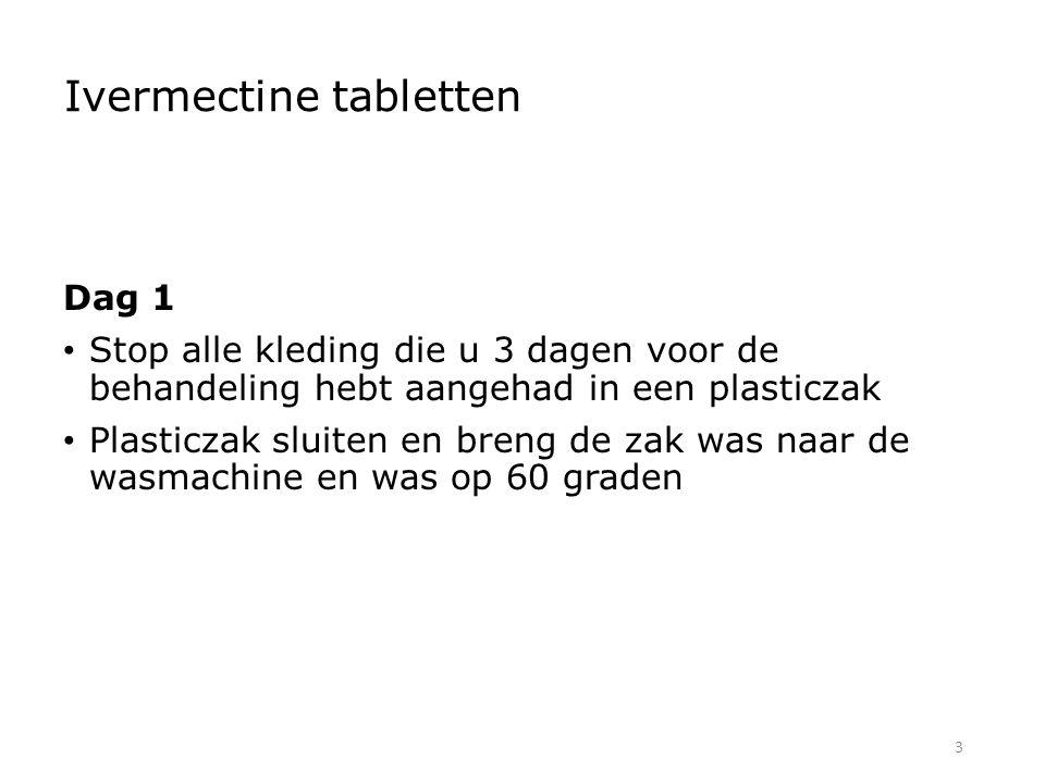 3 Ivermectine tabletten Dag 1 Stop alle kleding die u 3 dagen voor de behandeling hebt aangehad in een plasticzak Plasticzak sluiten en breng de zak was naar de wasmachine en was op 60 graden