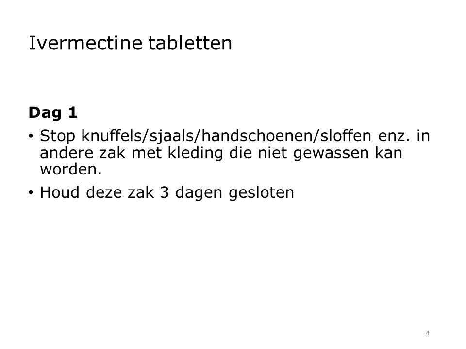 4 Ivermectine tabletten Dag 1 Stop knuffels/sjaals/handschoenen/sloffen enz. in andere zak met kleding die niet gewassen kan worden. Houd deze zak 3 d