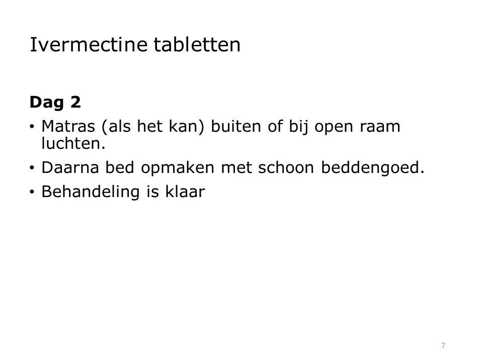 7 Ivermectine tabletten Dag 2 Matras (als het kan) buiten of bij open raam luchten. Daarna bed opmaken met schoon beddengoed. Behandeling is klaar