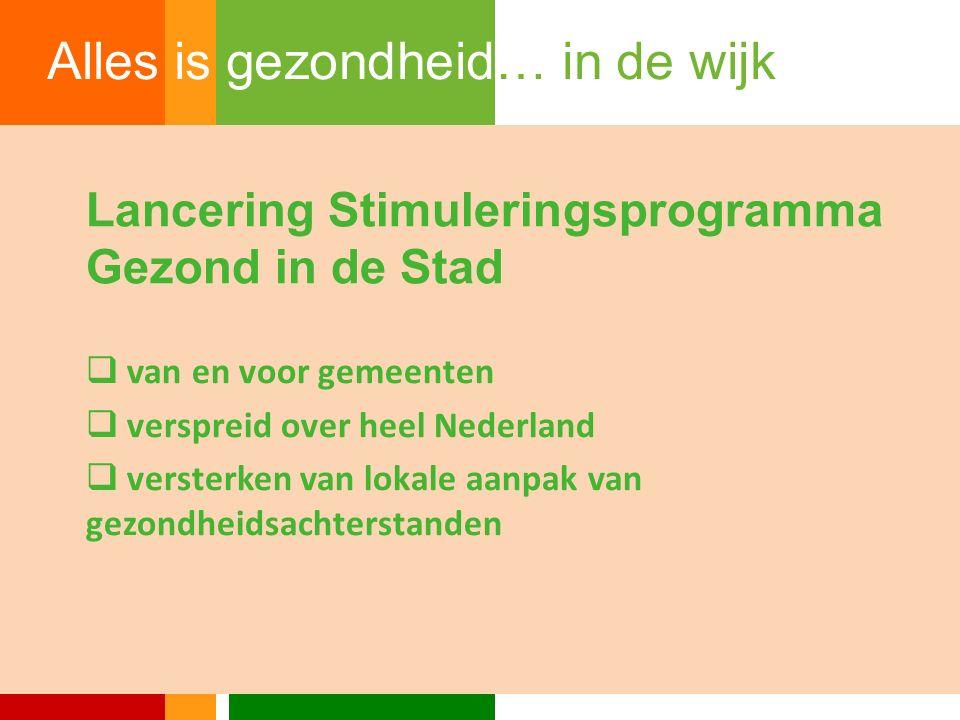 Lancering Stimuleringsprogramma Gezond in de Stad  van en voor gemeenten  verspreid over heel Nederland  versterken van lokale aanpak van gezondheidsachterstanden Alles is gezondheid… in de wijk