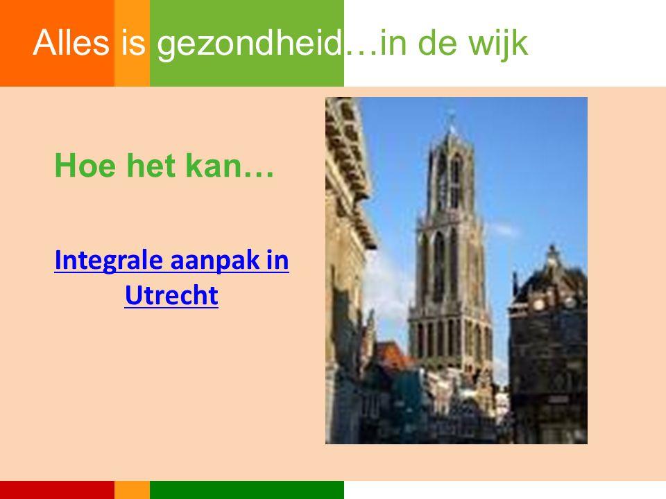 Hoe het kan… Integrale aanpak in Utrecht Alles is gezondheid…in de wijk
