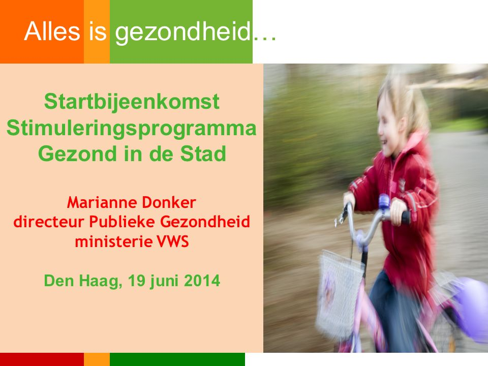 Startbijeenkomst Stimuleringsprogramma Gezond in de Stad Marianne Donker directeur Publieke Gezondheid ministerie VWS Den Haag, 19 juni 2014 Alles is gezondheid…