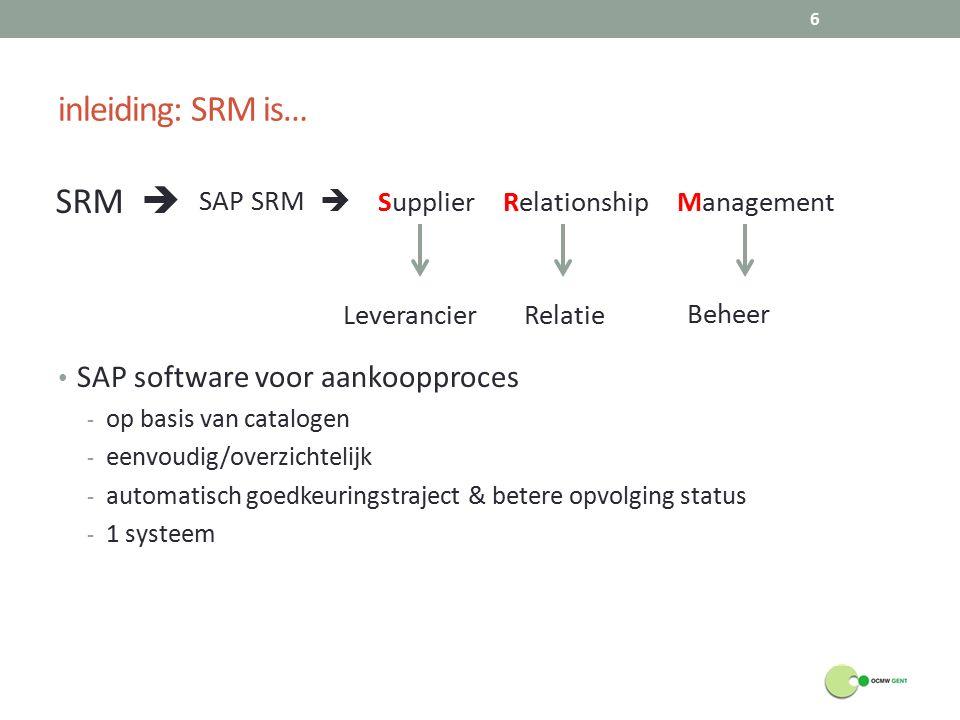 inleiding: SRM is… SAP software voor aankoopproces - op basis van catalogen - eenvoudig/overzichtelijk - automatisch goedkeuringstraject & betere opvolging status - 1 systeem 6 SRM  Beheer RelatieLeverancier SAP SRM  Supplier Relationship Management