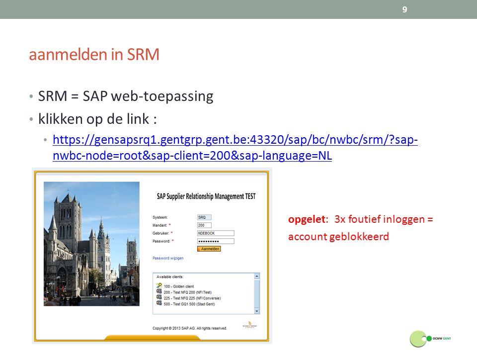 aanmelden in SRM SRM = SAP web-toepassing klikken op de link : https://gensapsrq1.gentgrp.gent.be:43320/sap/bc/nwbc/srm/?sap- nwbc-node=root&sap-client=200&sap-language=NL https://gensapsrq1.gentgrp.gent.be:43320/sap/bc/nwbc/srm/?sap- nwbc-node=root&sap-client=200&sap-language=NL opgelet: 3x foutief inloggen = account geblokkeerd 9