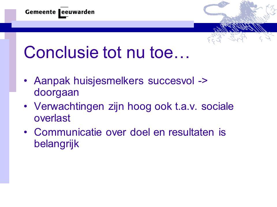 Conclusie tot nu toe… Aanpak huisjesmelkers succesvol -> doorgaan Verwachtingen zijn hoog ook t.a.v. sociale overlast Communicatie over doel en result