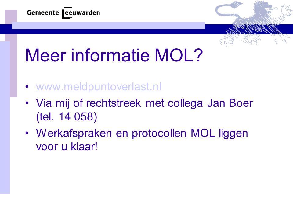 Meer informatie MOL? www.meldpuntoverlast.nl Via mij of rechtstreek met collega Jan Boer (tel. 14 058) Werkafspraken en protocollen MOL liggen voor u