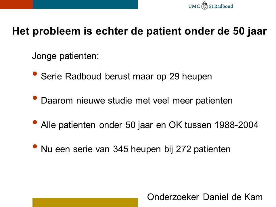 Het probleem is echter de patient onder de 50 jaar Jonge patienten: Serie Radboud berust maar op 29 heupen Daarom nieuwe studie met veel meer patienten Alle patienten onder 50 jaar en OK tussen 1988-2004 Nu een serie van 345 heupen bij 272 patienten Onderzoeker Daniel de Kam