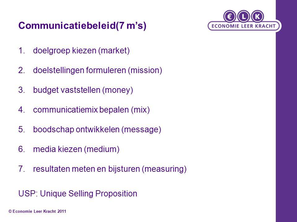 Communicatiebeleid(7 m's) 1.doelgroep kiezen (market) 2.doelstellingen formuleren (mission) 3.budget vaststellen (money) 4.communicatiemix bepalen (mix) 5.boodschap ontwikkelen (message) 6.media kiezen (medium) 7.resultaten meten en bijsturen (measuring) USP: Unique Selling Proposition © Economie Leer Kracht 2011