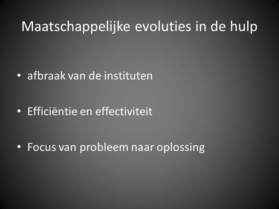 Maatschappelijke evoluties in de hulp afbraak van de instituten Efficiëntie en effectiviteit Focus van probleem naar oplossing