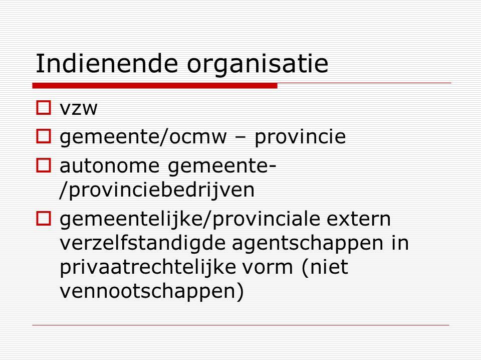 Indienende organisatie  vzw  gemeente/ocmw – provincie  autonome gemeente- /provinciebedrijven  gemeentelijke/provinciale extern verzelfstandigde agentschappen in privaatrechtelijke vorm (niet vennootschappen)
