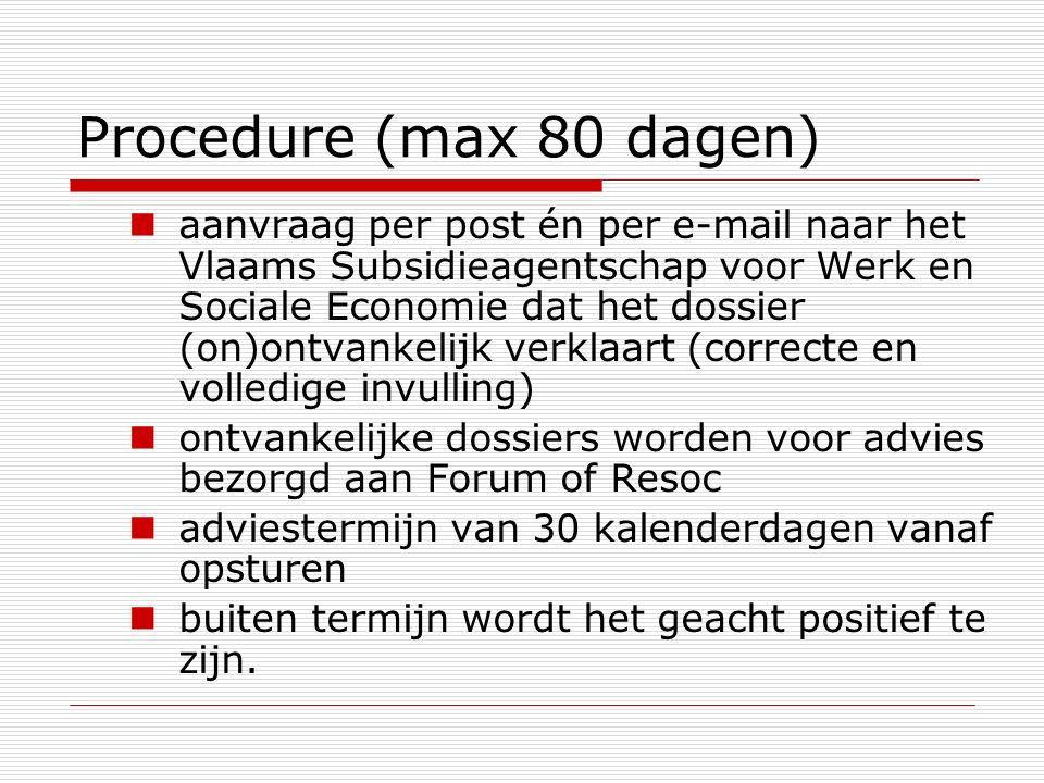 Procedure (max 80 dagen) aanvraag per post én per e-mail naar het Vlaams Subsidieagentschap voor Werk en Sociale Economie dat het dossier (on)ontvankelijk verklaart (correcte en volledige invulling) ontvankelijke dossiers worden voor advies bezorgd aan Forum of Resoc adviestermijn van 30 kalenderdagen vanaf opsturen buiten termijn wordt het geacht positief te zijn.