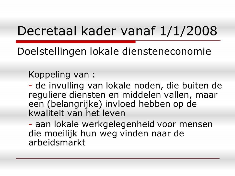 Decretaal kader vanaf 1/1/2008 Doelstellingen lokale diensteneconomie Koppeling van : - de invulling van lokale noden, die buiten de reguliere dienste