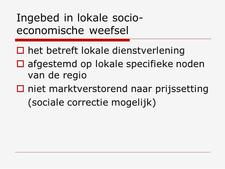 Ingebed in lokale socio- economische weefsel  het betreft lokale dienstverlening  afgestemd op lokale specifieke noden van de regio  niet marktverstorend naar prijssetting (sociale correctie mogelijk)