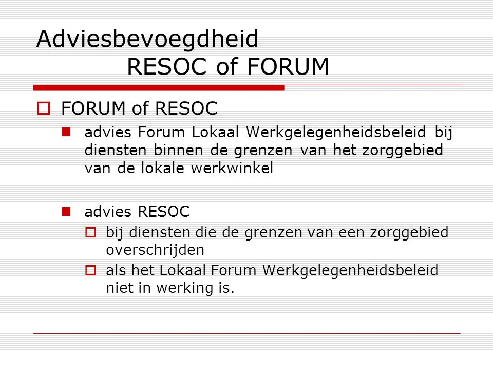 Adviesbevoegdheid RESOC of FORUM  FORUM of RESOC advies Forum Lokaal Werkgelegenheidsbeleid bij diensten binnen de grenzen van het zorggebied van de lokale werkwinkel advies RESOC  bij diensten die de grenzen van een zorggebied overschrijden  als het Lokaal Forum Werkgelegenheidsbeleid niet in werking is.
