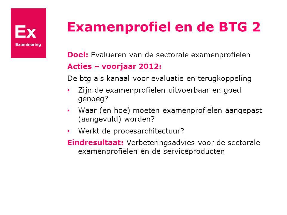 Examenprofiel en de BTG 2 Doel: Evalueren van de sectorale examenprofielen Acties – voorjaar 2012: De btg als kanaal voor evaluatie en terugkoppeling Zijn de examenprofielen uitvoerbaar en goed genoeg.