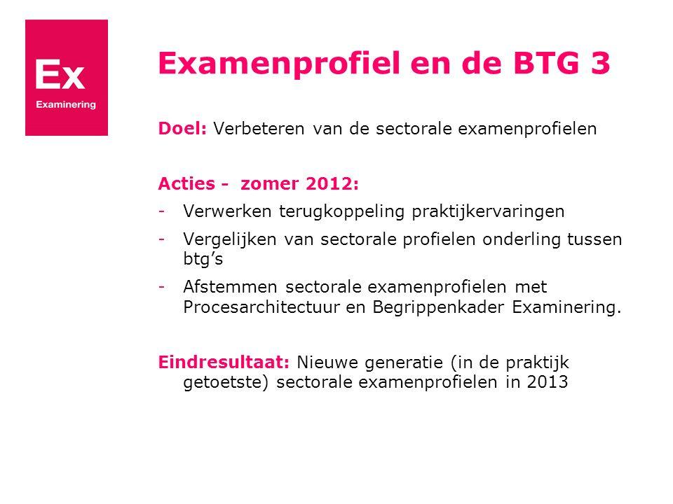 Examenprofiel en de BTG 3 Doel: Verbeteren van de sectorale examenprofielen Acties - zomer 2012: -Verwerken terugkoppeling praktijkervaringen -Vergeli