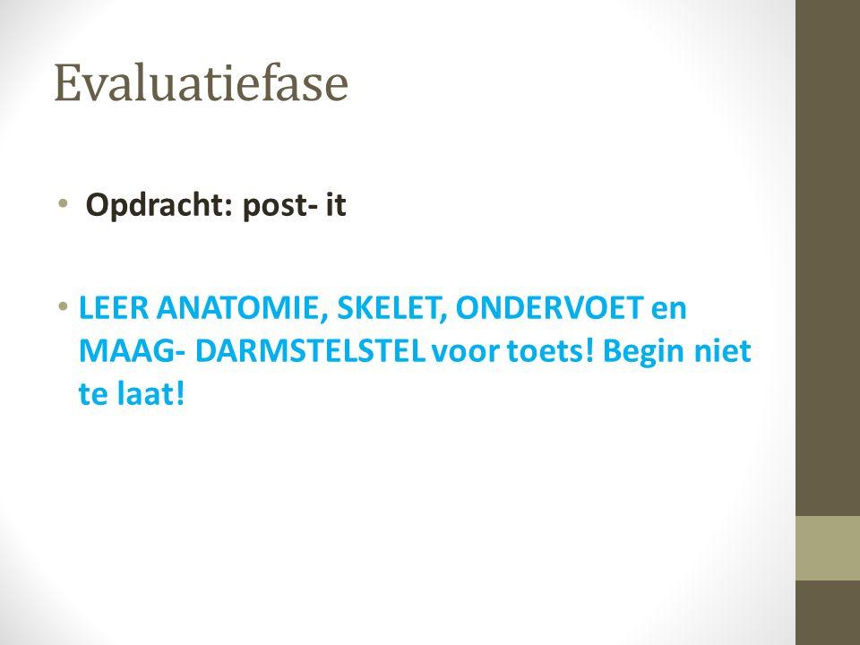 Evaluatiefase Opdracht: post- it LEER ANATOMIE, SKELET, ONDERVOET en MAAG- DARMSTELSTEL voor toets! Begin niet te laat!
