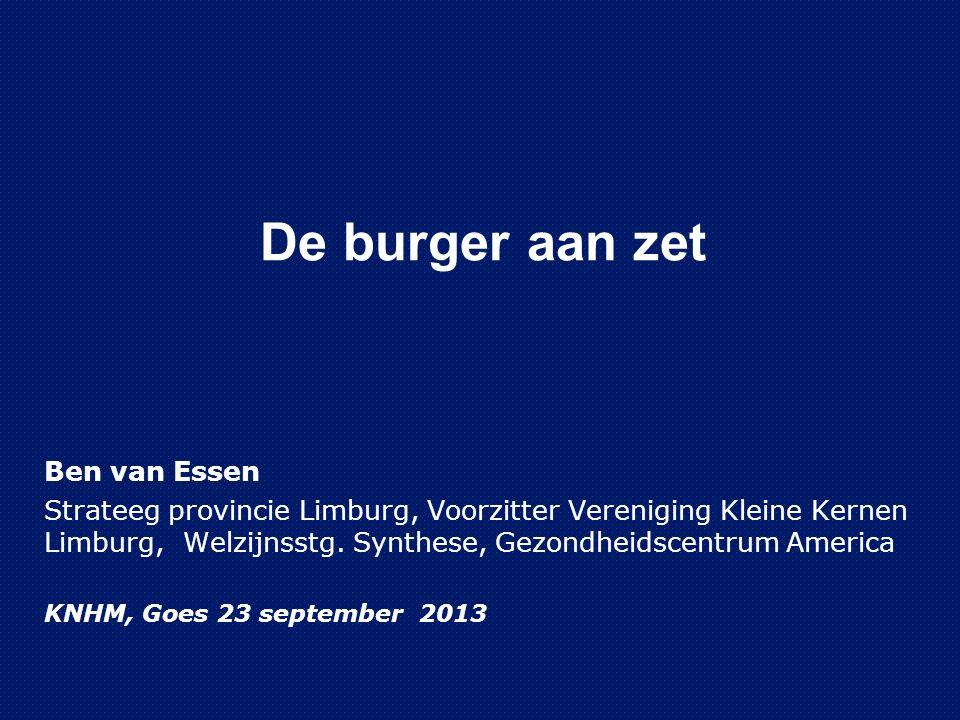 De burger aan zet Ben van Essen Strateeg provincie Limburg, Voorzitter Vereniging Kleine Kernen Limburg, Welzijnsstg.