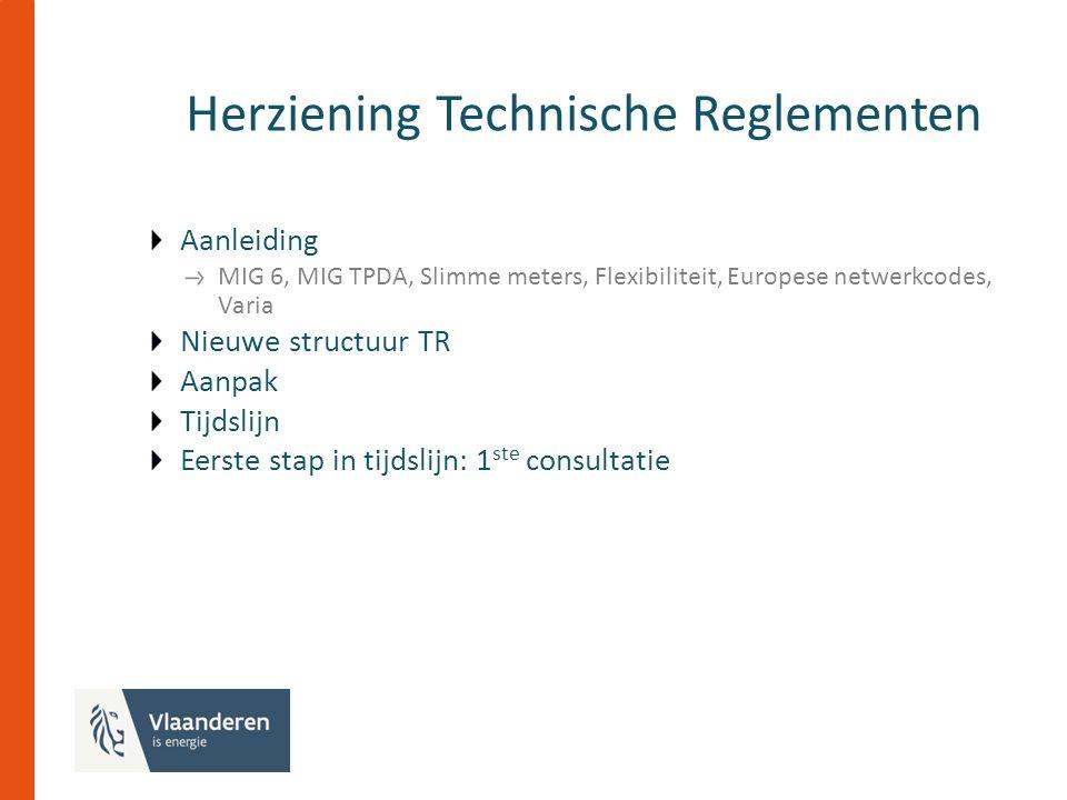 Herziening Technische Reglementen Aanleiding MIG 6, MIG TPDA, Slimme meters, Flexibiliteit, Europese netwerkcodes, Varia Nieuwe structuur TR Aanpak Tijdslijn Eerste stap in tijdslijn: 1 ste consultatie