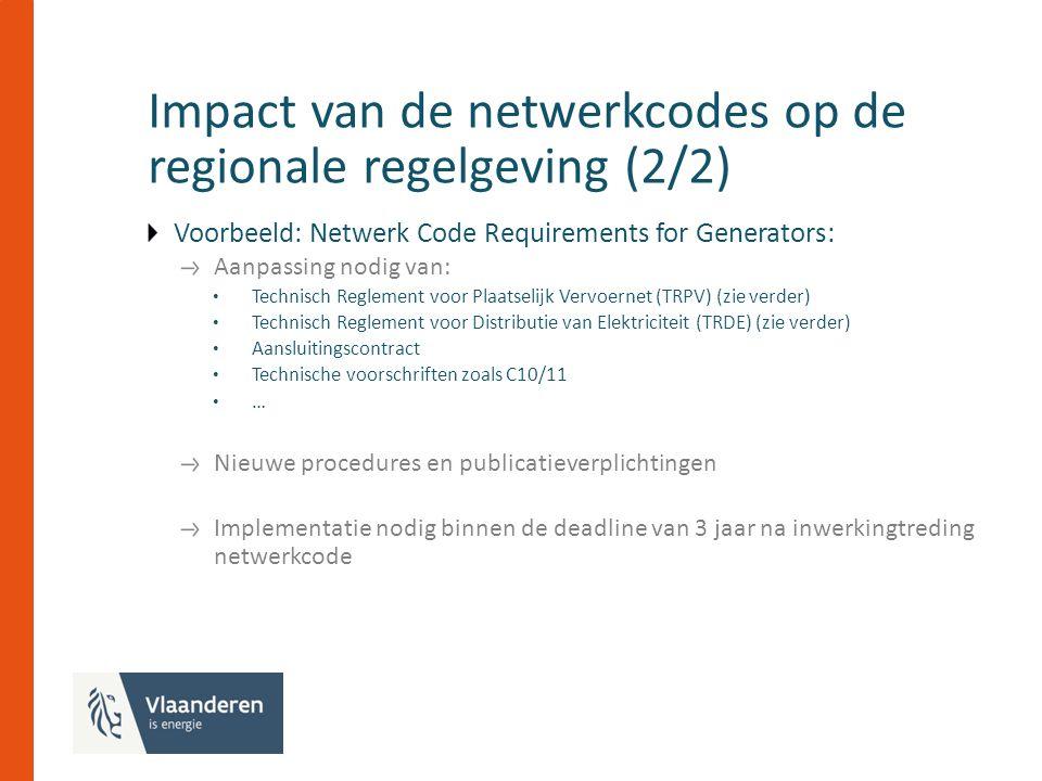 Impact van de netwerkcodes op de regionale regelgeving (2/2) Voorbeeld: Netwerk Code Requirements for Generators: Aanpassing nodig van: Technisch Reglement voor Plaatselijk Vervoernet (TRPV) (zie verder) Technisch Reglement voor Distributie van Elektriciteit (TRDE) (zie verder) Aansluitingscontract Technische voorschriften zoals C10/11 … Nieuwe procedures en publicatieverplichtingen Implementatie nodig binnen de deadline van 3 jaar na inwerkingtreding netwerkcode