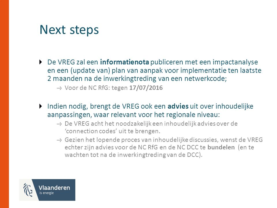 Next steps De VREG zal een informatienota publiceren met een impactanalyse en een (update van) plan van aanpak voor implementatie ten laatste 2 maanden na de inwerkingtreding van een netwerkcode; Voor de NC RfG: tegen 17/07/2016 Indien nodig, brengt de VREG ook een advies uit over inhoudelijke aanpassingen, waar relevant voor het regionale niveau: De VREG acht het noodzakelijk een inhoudelijk advies over de 'connection codes' uit te brengen.