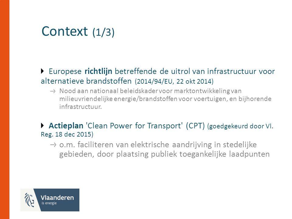 Context (1/3) Europese richtlijn betreffende de uitrol van infrastructuur voor alternatieve brandstoffen (2014/94/EU, 22 okt 2014) Nood aan nationaal beleidskader voor marktontwikkeling van milieuvriendelijke energie/brandstoffen voor voertuigen, en bijhorende infrastructuur.