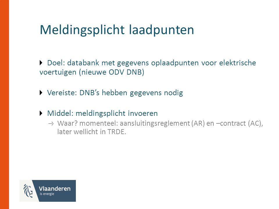 Meldingsplicht laadpunten Doel: databank met gegevens oplaadpunten voor elektrische voertuigen (nieuwe ODV DNB) Vereiste: DNB's hebben gegevens nodig Middel: meldingsplicht invoeren Waar.