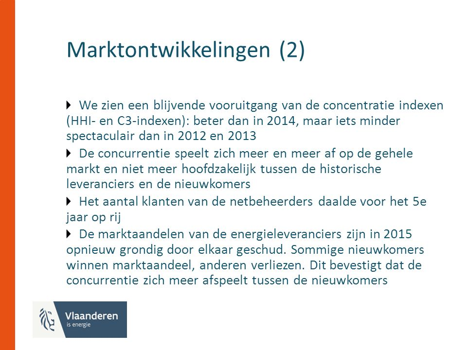 Marktontwikkelingen (2) We zien een blijvende vooruitgang van de concentratie indexen (HHI- en C3-indexen): beter dan in 2014, maar iets minder spectaculair dan in 2012 en 2013 De concurrentie speelt zich meer en meer af op de gehele markt en niet meer hoofdzakelijk tussen de historische leveranciers en de nieuwkomers Het aantal klanten van de netbeheerders daalde voor het 5e jaar op rij De marktaandelen van de energieleveranciers zijn in 2015 opnieuw grondig door elkaar geschud.