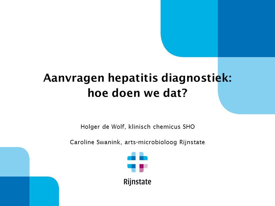 Aanvragen hepatitis diagnostiek: hoe doen we dat? Holger de Wolf, klinisch chemicus SHO Caroline Swanink, arts-microbioloog Rijnstate
