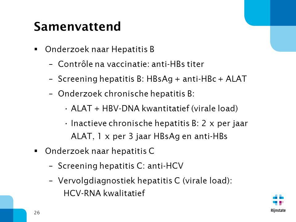 Samenvattend  Onderzoek naar Hepatitis B –Contrôle na vaccinatie: anti-HBs titer –Screening hepatitis B: HBsAg + anti-HBc + ALAT –Onderzoek chronische hepatitis B: ALAT + HBV-DNA kwantitatief (virale load) Inactieve chronische hepatitis B: 2 x per jaar ALAT, 1 x per 3 jaar HBsAg en anti-HBs  Onderzoek naar hepatitis C –Screening hepatitis C: anti-HCV –Vervolgdiagnostiek hepatitis C (virale load): HCV-RNA kwalitatief 26