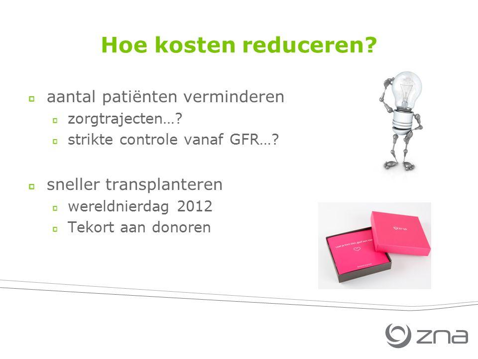 Hoe kosten reduceren? aantal patiënten verminderen zorgtrajecten…? strikte controle vanaf GFR…? sneller transplanteren wereldnierdag 2012 Tekort aan d