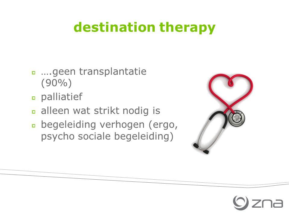 destination therapy ….geen transplantatie (90%) palliatief alleen wat strikt nodig is begeleiding verhogen (ergo, psycho sociale begeleiding)