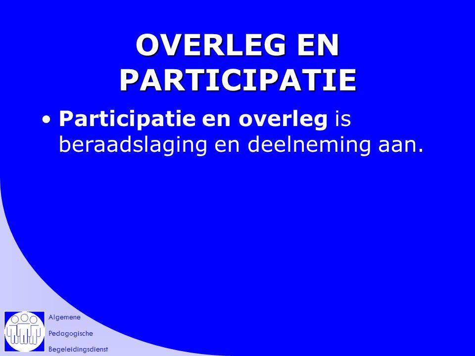 Algemene Pedagogische Begeleidingsdienst OVERLEG EN PARTICIPATIE Participatie en overleg is beraadslaging en deelneming aan.