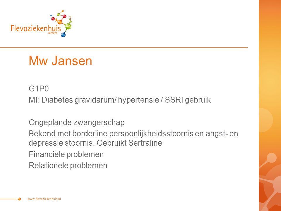 Mw Jansen G1P0 MI: Diabetes gravidarum/ hypertensie / SSRI gebruik Ongeplande zwangerschap Bekend met borderline persoonlijkheidsstoornis en angst- en depressie stoornis.