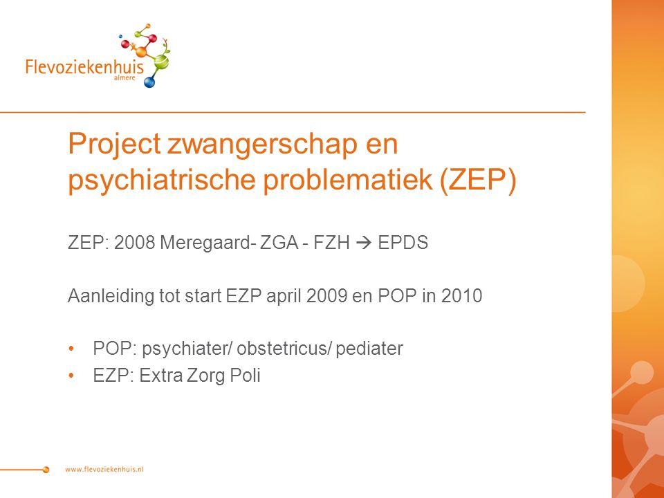 Project zwangerschap en psychiatrische problematiek (ZEP) ZEP: 2008 Meregaard- ZGA - FZH  EPDS Aanleiding tot start EZP april 2009 en POP in 2010 POP: psychiater/ obstetricus/ pediater EZP: Extra Zorg Poli