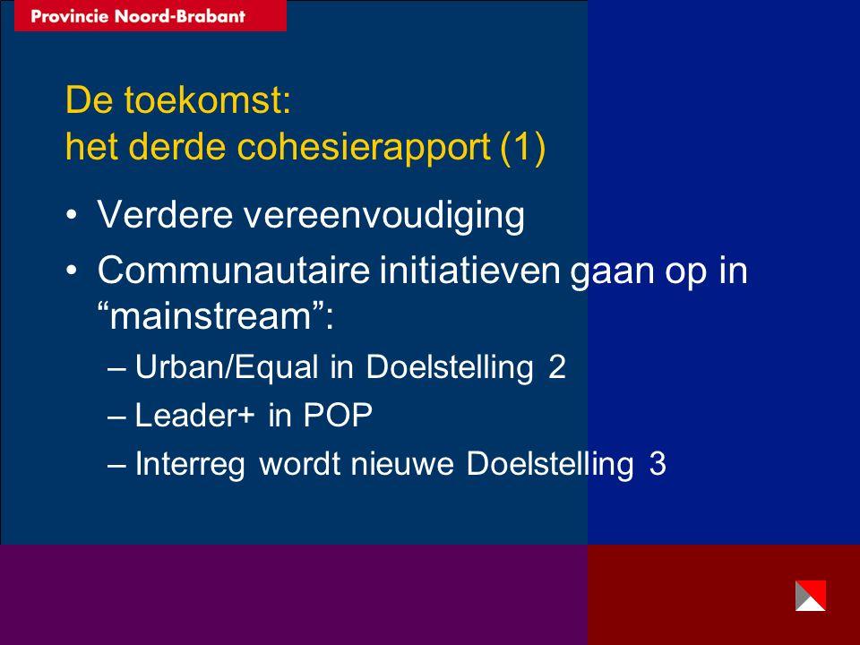 De toekomst: het derde cohesierapport (1) Verdere vereenvoudiging Communautaire initiatieven gaan op in mainstream : –Urban/Equal in Doelstelling 2 –Leader+ in POP –Interreg wordt nieuwe Doelstelling 3