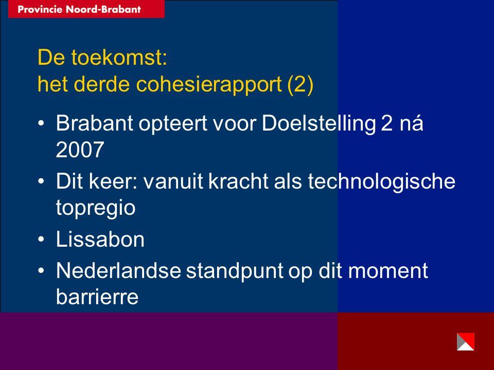 De toekomst: het derde cohesierapport (2) Brabant opteert voor Doelstelling 2 ná 2007 Dit keer: vanuit kracht als technologische topregio Lissabon Nederlandse standpunt op dit moment barrierre