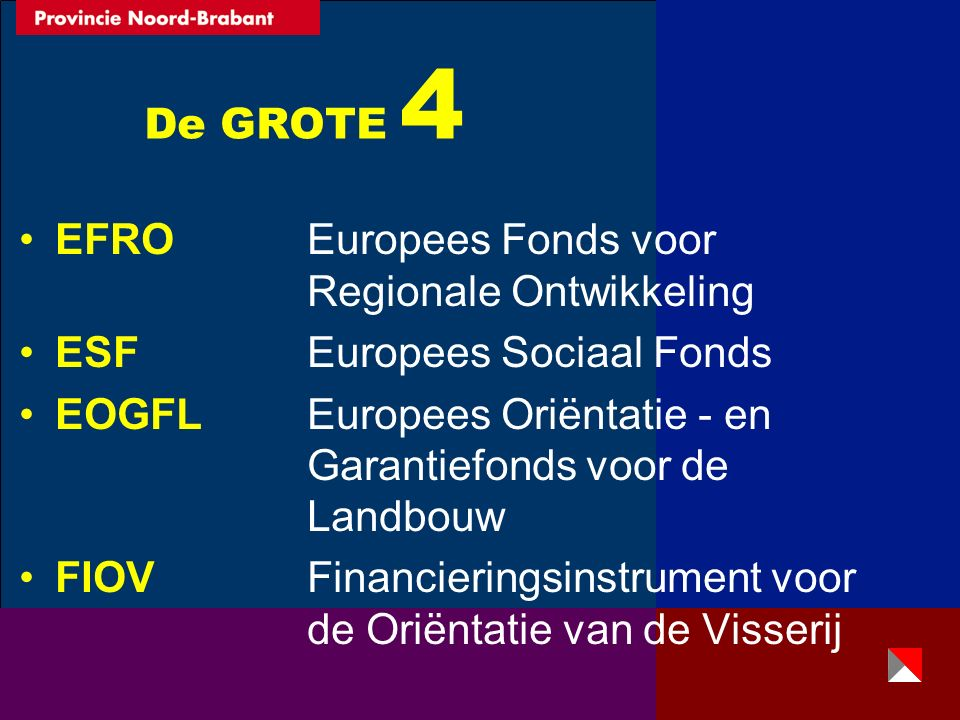 De GROTE 4 EFRO Europees Fonds voor Regionale Ontwikkeling ESFEuropees Sociaal Fonds EOGFL Europees Oriëntatie - en Garantiefonds voor de Landbouw FIOV Financieringsinstrument voor de Oriëntatie van de Visserij