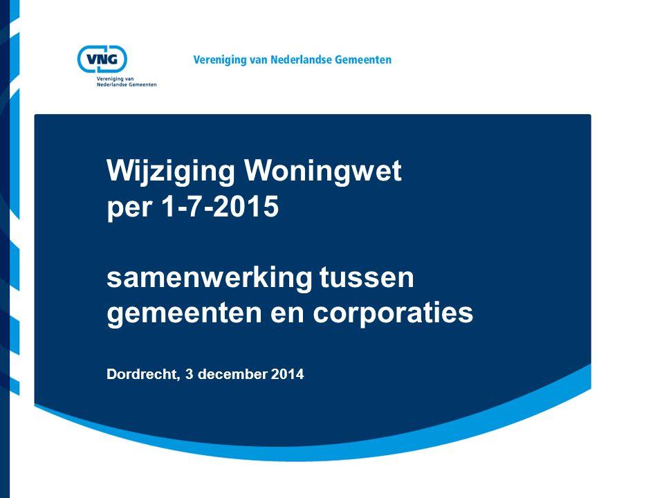 Wijziging Woningwet per 1-7-2015 samenwerking tussen gemeenten en corporaties Dordrecht, 3 december 2014