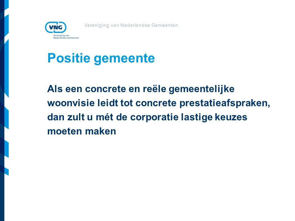 Vereniging van Nederlandse Gemeenten Positie gemeente Als een concrete en reële gemeentelijke woonvisie leidt tot concrete prestatieafspraken, dan zult u mét de corporatie lastige keuzes moeten maken