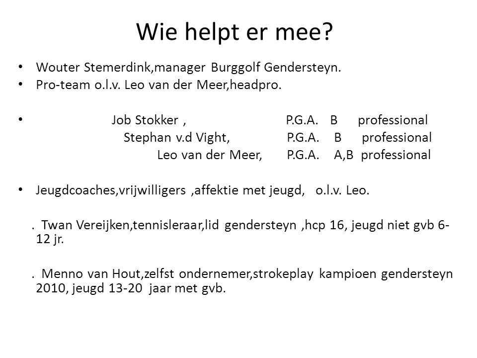 Wie helpt er mee? Wouter Stemerdink,manager Burggolf Gendersteyn. Pro-team o.l.v. Leo van der Meer,headpro. Job Stokker, P.G.A. B professional Stephan