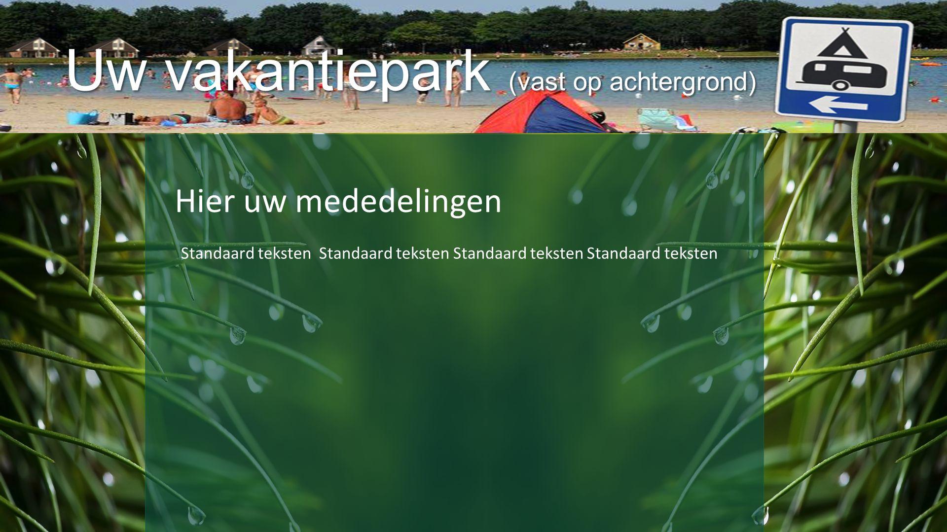 Uw vakantiepark (vast op achtergrond) Hier uw mededelingen Standaard teksten Standaard teksten