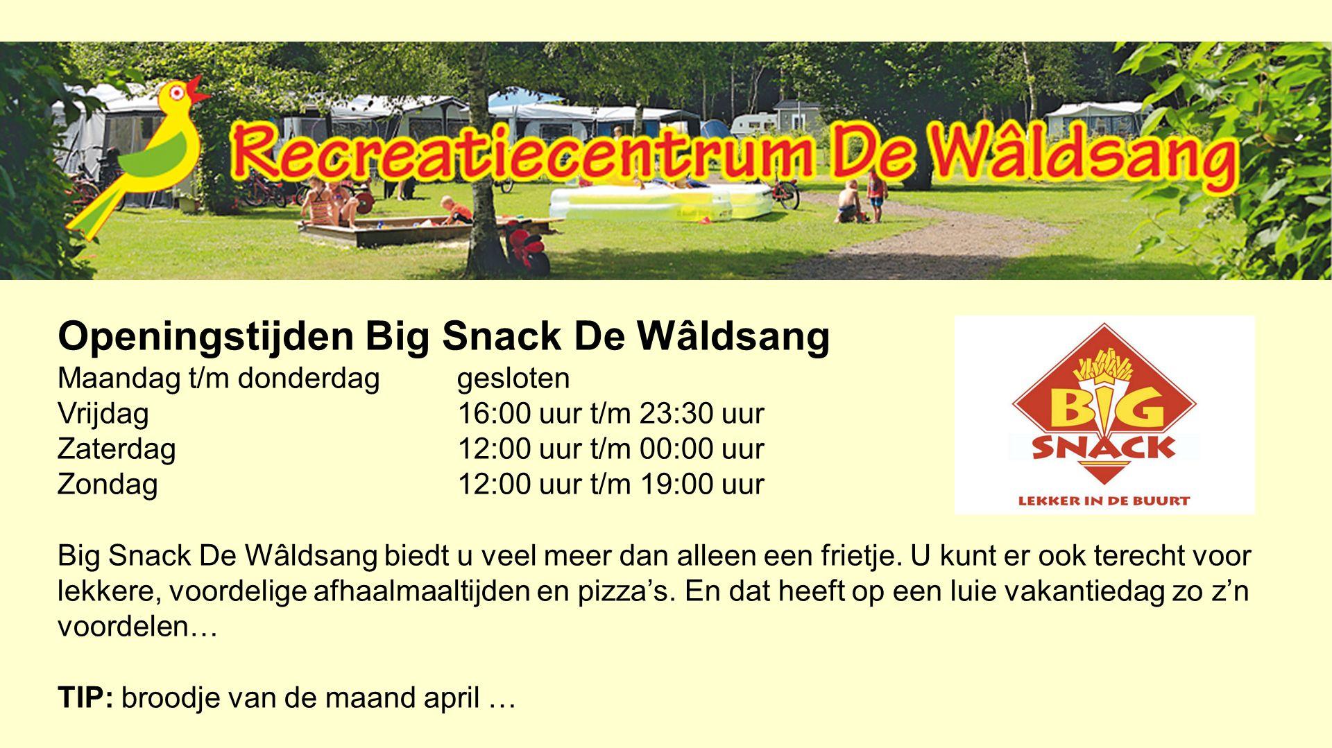Openingstijden Big Snack De Wâldsang Maandag t/m donderdaggesloten Vrijdag 16:00 uur t/m 23:30 uur Zaterdag12:00 uur t/m 00:00 uur Zondag 12:00 uur t/m 19:00 uur Big Snack De Wâldsang biedt u veel meer dan alleen een frietje.