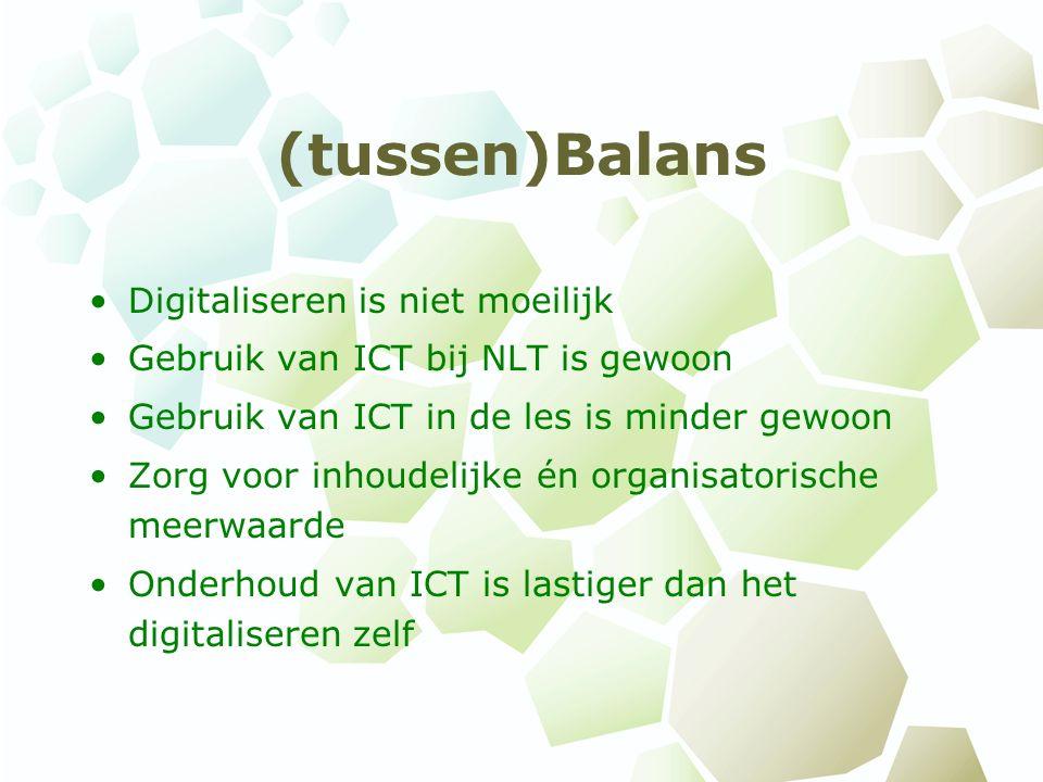(tussen)Balans Digitaliseren is niet moeilijk Gebruik van ICT bij NLT is gewoon Gebruik van ICT in de les is minder gewoon Zorg voor inhoudelijke én organisatorische meerwaarde Onderhoud van ICT is lastiger dan het digitaliseren zelf