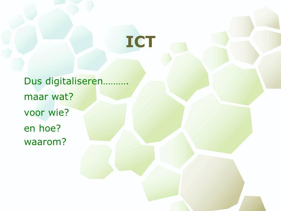 ICT Dus digitaliseren………. maar wat voor wie en hoe waarom